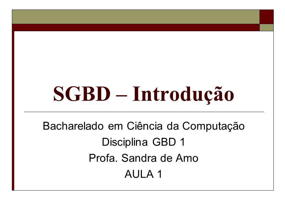 SGBD – Introdução Bacharelado em Ciência da Computação Disciplina GBD 1 Profa. Sandra de Amo AULA 1