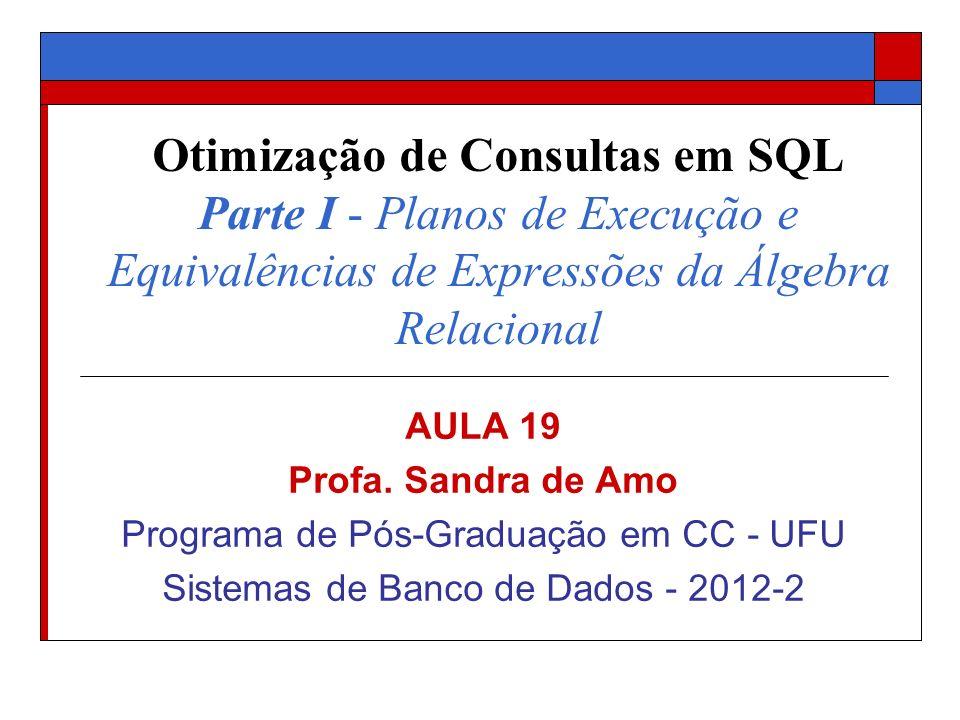 Otimização de Consultas em SQL Parte I - Planos de Execução e Equivalências de Expressões da Álgebra Relacional AULA 19 Profa. Sandra de Amo Programa