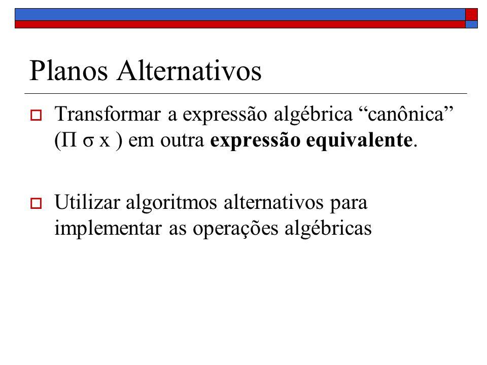 Planos Alternativos Transformar a expressão algébrica canônica (Π σ x ) em outra expressão equivalente. Utilizar algoritmos alternativos para implemen