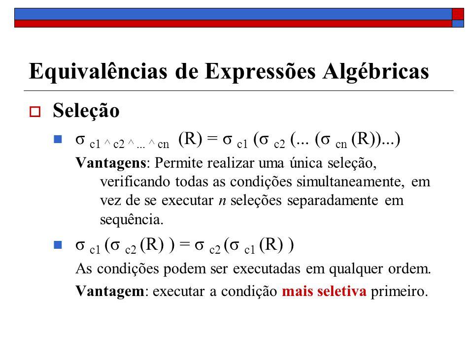 Equivalências de Expressões Algébricas Seleção σ c1 ^ c2 ^... ^ cn (R) = σ c1 (σ c2 (... (σ cn (R))...) Vantagens: Permite realizar uma única seleção,