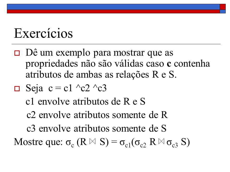 Exercícios Dê um exemplo para mostrar que as propriedades não são válidas caso c contenha atributos de ambas as relações R e S. Seja c = c1 ^c2 ^c3 c1