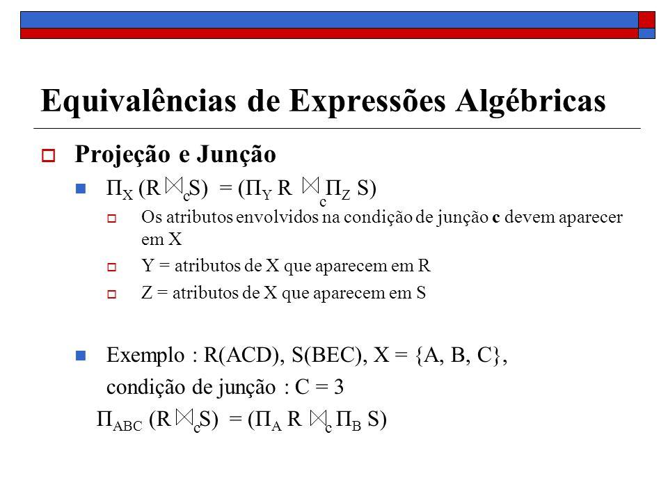 Equivalências de Expressões Algébricas Projeção e Junção Π X (R S) = (Π Y R Π Z S) Os atributos envolvidos na condição de junção c devem aparecer em X