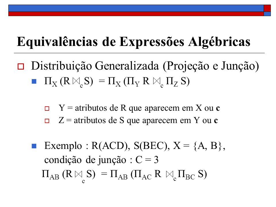 Equivalências de Expressões Algébricas Distribuição Generalizada (Projeção e Junção) Π X (R S) = Π X (Π Y R Π Z S) Y = atributos de R que aparecem em