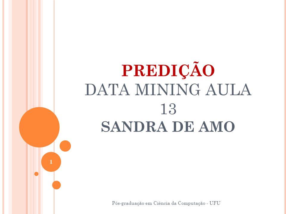 PREDIÇÃO DATA MINING AULA 13 SANDRA DE AMO Pós-graduação em Ciência da Computação - UFU 1