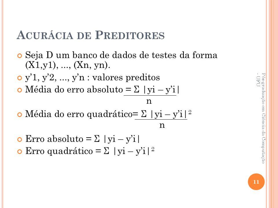 A CURÁCIA DE P REDITORES Seja D um banco de dados de testes da forma (X1,y1),..., (Xn, yn). y1, y2,..., yn : valores preditos Média do erro absoluto =