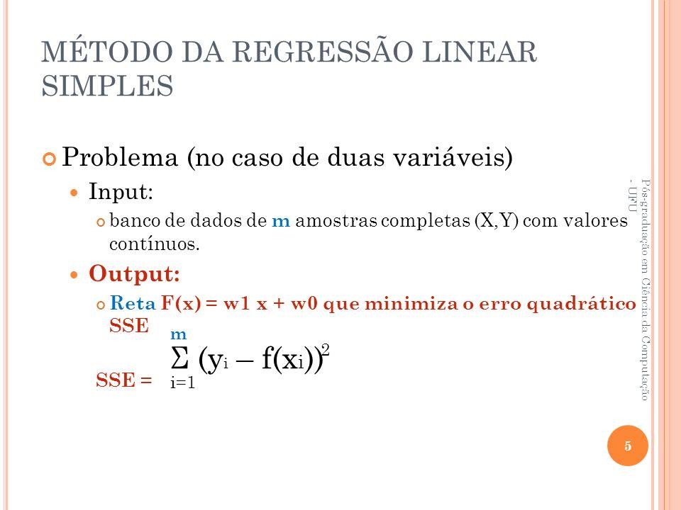MÉTODO DA REGRESSÃO LINEAR SIMPLES Problema (no caso de duas variáveis) Input: banco de dados de m amostras completas (X,Y) com valores contínuos. Out