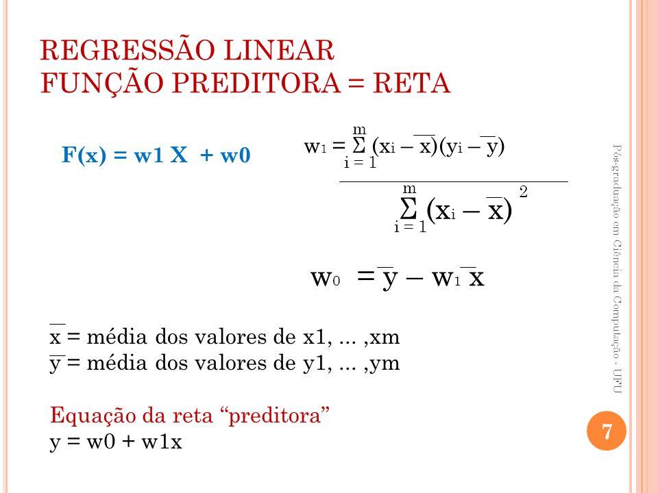 REGRESSÃO LINEAR FUNÇÃO PREDITORA = RETA w 1 = Σ (x i – x)(y i – y) Σ (x i – x) i = 1 m m 2 w 0 = y – w 1 x x = média dos valores de x1,...,xm y = méd