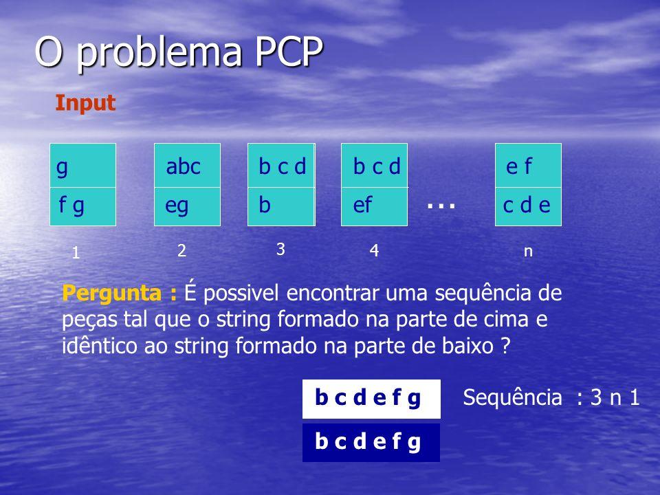 O problema PCP … abcb c d g f g egef c d e b c d b 1 2 3 4n Input Pergunta : É possivel encontrar uma sequência de peças tal que o string formado na p