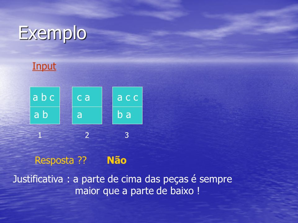 Exemplo a c c b a c a a 123 a b c a b Input Resposta ??Não Justificativa : a parte de cima das peças é sempre maior que a parte de baixo !