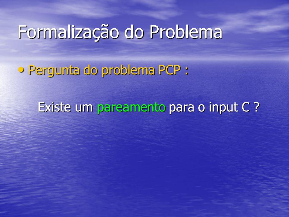 Formalização do Problema Pergunta do problema PCP : Pergunta do problema PCP : Existe um pareamento para o input C ? Existe um pareamento para o input