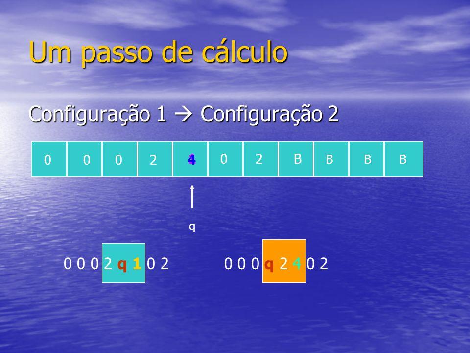 Um passo de cálculo Configuração 1 Configuração 2 q 0 0 0 2 q 1 0 20 0 0 q 2 4 0 2 0002 102B BBB 4