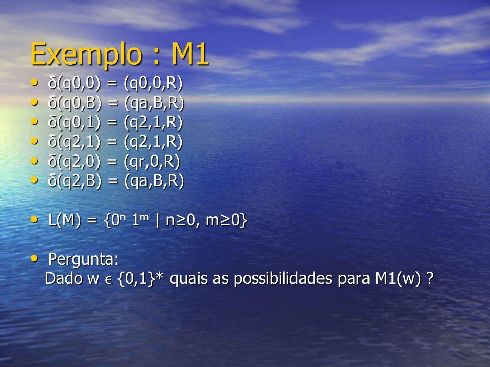 Exemplo : M1 δ(q0,0) = (q0,0,R) δ(q0,0) = (q0,0,R) δ(q0,B) = (qa,B,R) δ(q0,B) = (qa,B,R) δ(q0,1) = (q2,1,R) δ(q0,1) = (q2,1,R) δ(q2,1) = (q2,1,R) δ(q2,1) = (q2,1,R) δ(q2,0) = (qr,0,R) δ(q2,0) = (qr,0,R) δ(q2,B) = (qa,B,R) δ(q2,B) = (qa,B,R) L(M) = {0 n 1 m | n0, m0} L(M) = {0 n 1 m | n0, m0} Pergunta: Pergunta: Dado w {0,1}* quais as possibilidades para M1(w) .