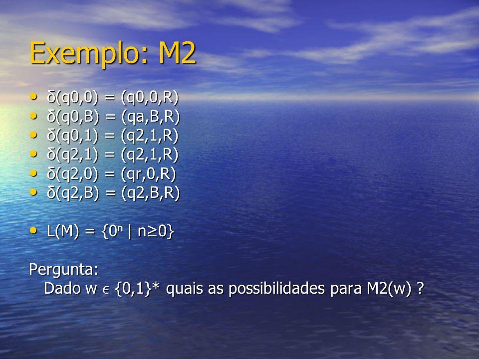 Exemplo: M2 δ(q0,0) = (q0,0,R) δ(q0,0) = (q0,0,R) δ(q0,B) = (qa,B,R) δ(q0,B) = (qa,B,R) δ(q0,1) = (q2,1,R) δ(q0,1) = (q2,1,R) δ(q2,1) = (q2,1,R) δ(q2,1) = (q2,1,R) δ(q2,0) = (qr,0,R) δ(q2,0) = (qr,0,R) δ(q2,B) = (q2,B,R) δ(q2,B) = (q2,B,R) L(M) = {0 n | n0} L(M) = {0 n | n0}Pergunta: Dado w {0,1}* quais as possibilidades para M2(w) .
