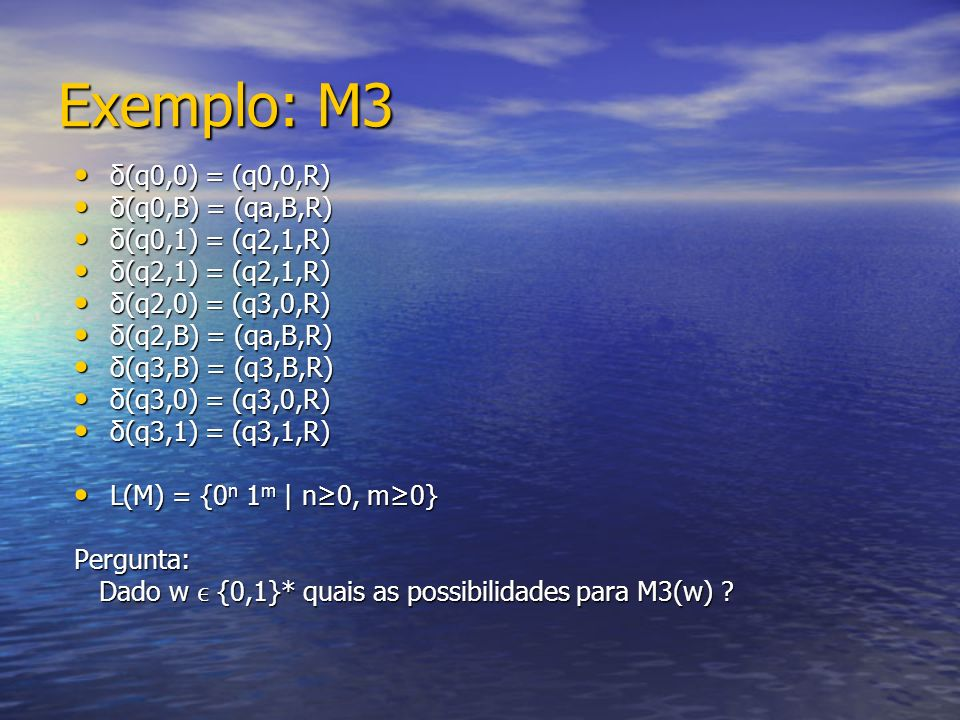 Exemplo: M3 δ(q0,0) = (q0,0,R) δ(q0,0) = (q0,0,R) δ(q0,B) = (qa,B,R) δ(q0,B) = (qa,B,R) δ(q0,1) = (q2,1,R) δ(q0,1) = (q2,1,R) δ(q2,1) = (q2,1,R) δ(q2,1) = (q2,1,R) δ(q2,0) = (q3,0,R) δ(q2,0) = (q3,0,R) δ(q2,B) = (qa,B,R) δ(q2,B) = (qa,B,R) δ(q3,B) = (q3,B,R) δ(q3,B) = (q3,B,R) δ(q3,0) = (q3,0,R) δ(q3,0) = (q3,0,R) δ(q3,1) = (q3,1,R) δ(q3,1) = (q3,1,R) L(M) = {0 n 1 m | n0, m0} L(M) = {0 n 1 m | n0, m0}Pergunta: Dado w {0,1}* quais as possibilidades para M3(w) .
