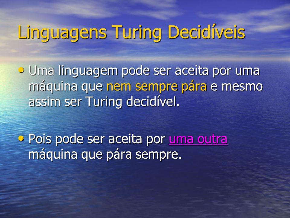 Linguagens Turing Decidíveis Uma linguagem pode ser aceita por uma máquina que nem sempre pára e mesmo assim ser Turing decidível.