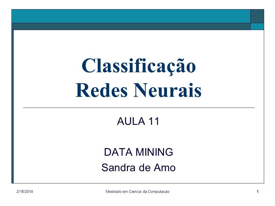 2/18/2014Mestrado em Ciencia da Computacao1 Classificação Redes Neurais AULA 11 DATA MINING Sandra de Amo