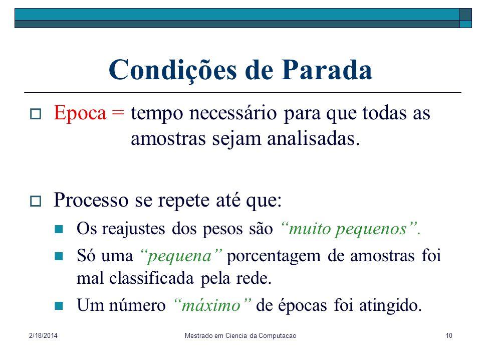 2/18/2014Mestrado em Ciencia da Computacao10 Condições de Parada Epoca = tempo necessário para que todas as amostras sejam analisadas. Processo se rep