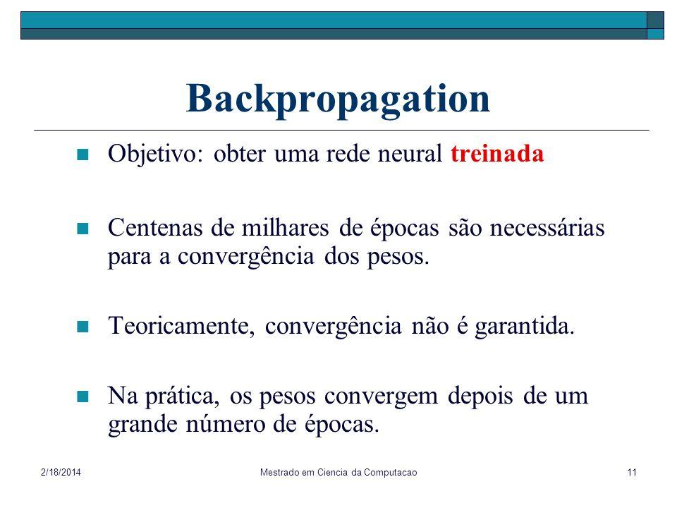 2/18/2014Mestrado em Ciencia da Computacao11 Backpropagation Objetivo: obter uma rede neural treinada Centenas de milhares de épocas são necessárias p