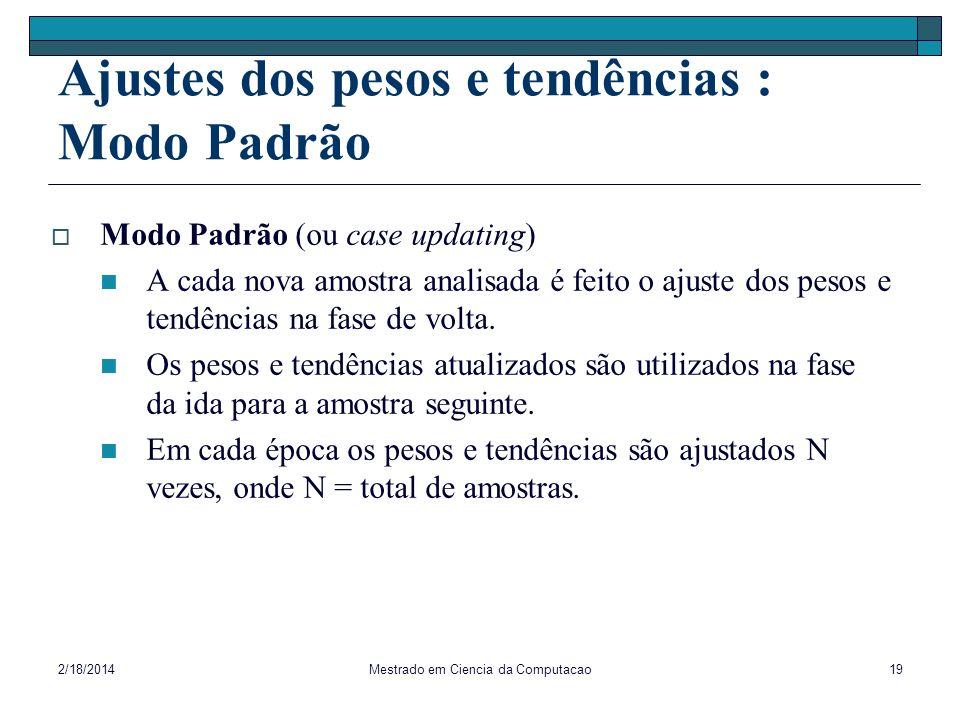 2/18/2014Mestrado em Ciencia da Computacao19 Ajustes dos pesos e tendências : Modo Padrão Modo Padrão (ou case updating) A cada nova amostra analisada