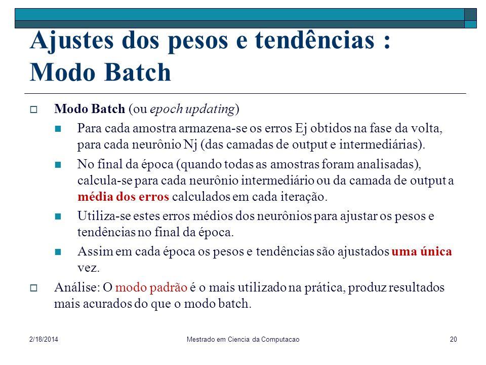 Ajustes dos pesos e tendências : Modo Batch Modo Batch (ou epoch updating) Para cada amostra armazena-se os erros Ej obtidos na fase da volta, para ca