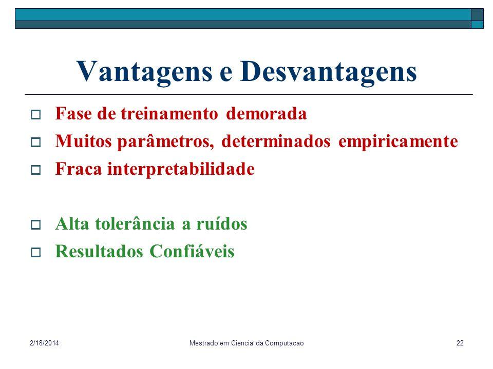 2/18/2014Mestrado em Ciencia da Computacao22 Vantagens e Desvantagens Fase de treinamento demorada Muitos parâmetros, determinados empiricamente Fraca