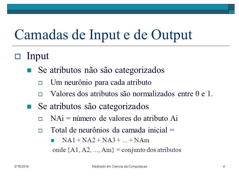 2/18/2014Mestrado em Ciencia da Computacao4 Camadas de Input e de Output Input Se atributos não são categorizados Um neurônio para cada atributo Valor