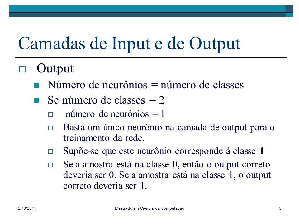 2/18/2014Mestrado em Ciencia da Computacao5 Camadas de Input e de Output Output Número de neurônios = número de classes Se número de classes = 2 númer
