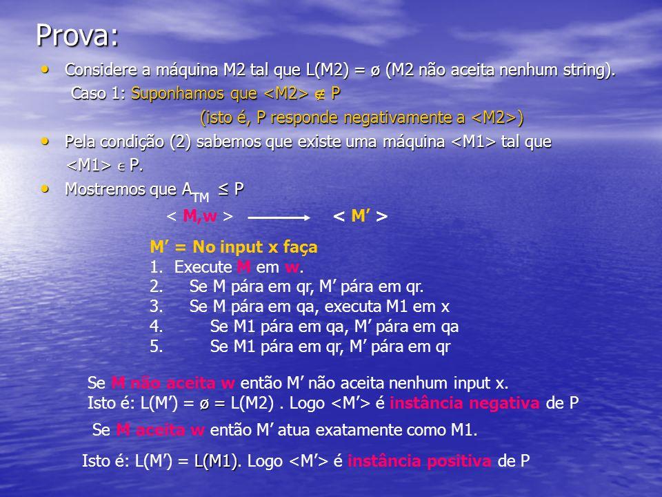 Prova: Considere a máquina M2 tal que L(M2) = ø (M2 não aceita nenhum string). Considere a máquina M2 tal que L(M2) = ø (M2 não aceita nenhum string).