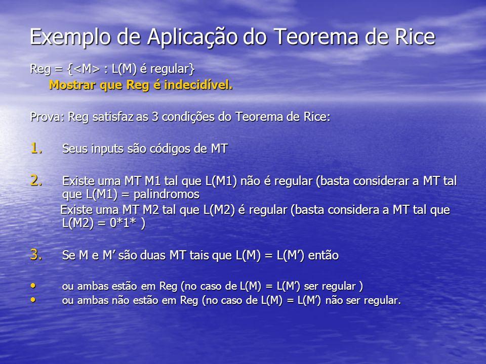 Exemplo de Aplicação do Teorema de Rice Reg = { : L(M) é regular} Mostrar que Reg é indecidível. Mostrar que Reg é indecidível. Prova: Reg satisfaz as