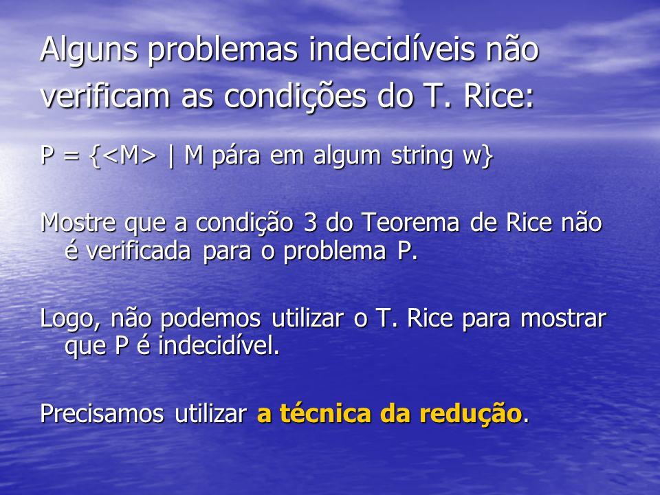 Alguns problemas indecidíveis não verificam as condições do T. Rice: P = { | M pára em algum string w} Mostre que a condição 3 do Teorema de Rice não