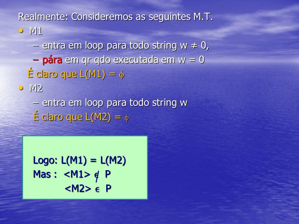Realmente: Consideremos as seguintes M.T. M1 M1 –entra em loop para todo string w 0, –pára em qr qdo executada em w = 0 É claro que L(M1) = É claro qu