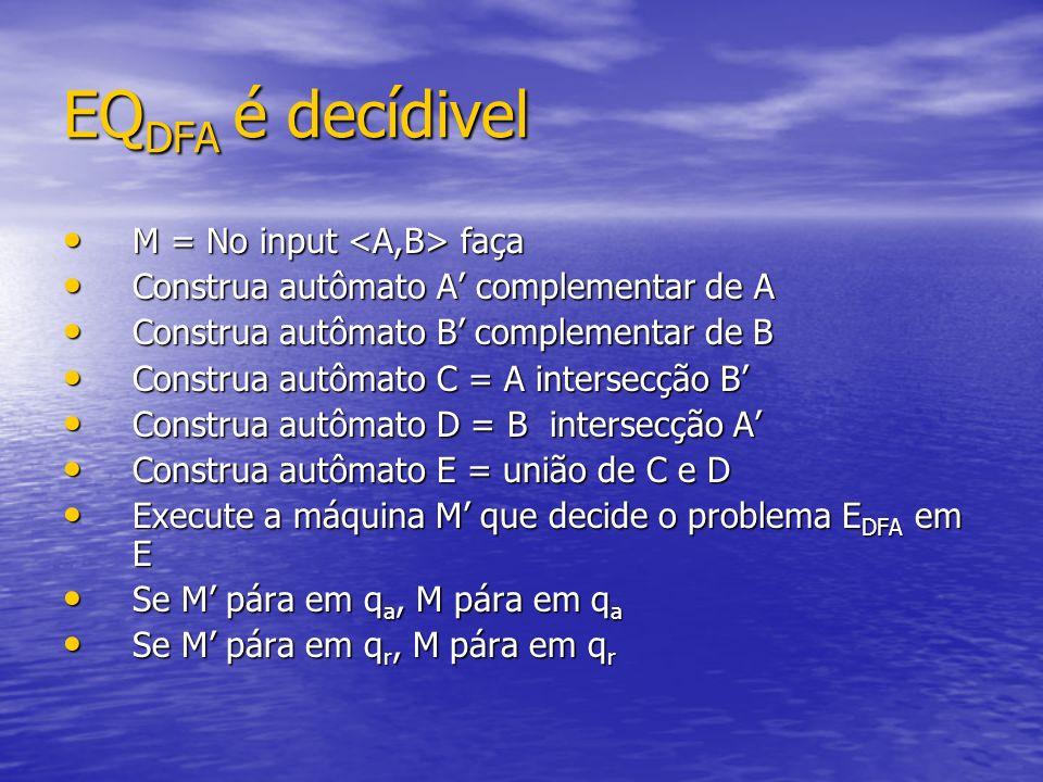 EQ DFA é decídivel M = No input faça M = No input faça Construa autômato A complementar de A Construa autômato A complementar de A Construa autômato B
