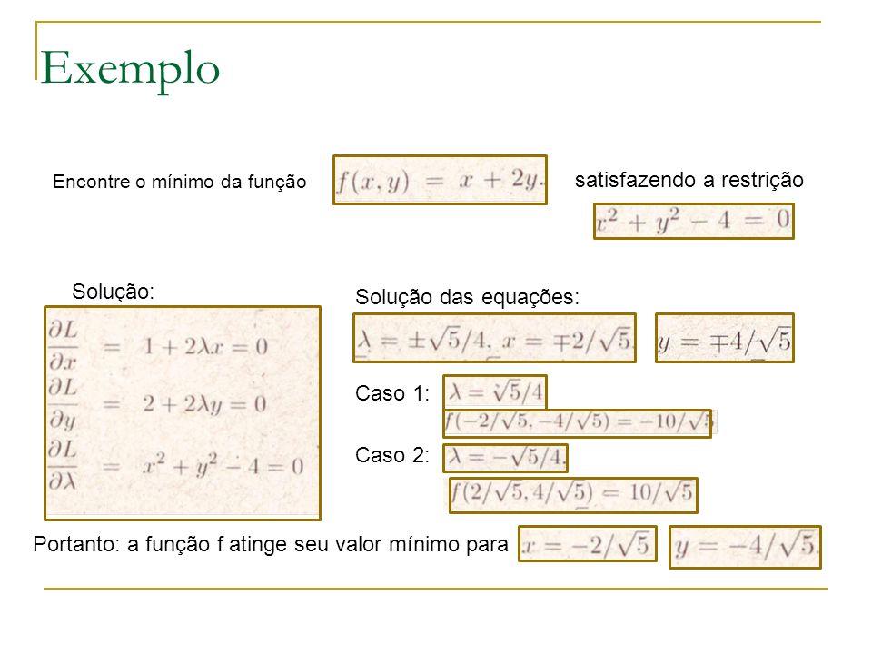 Exemplo Encontre o mínimo da função satisfazendo a restrição Solução: Solução das equações: Caso 1: Caso 2: Portanto: a função f atinge seu valor míni