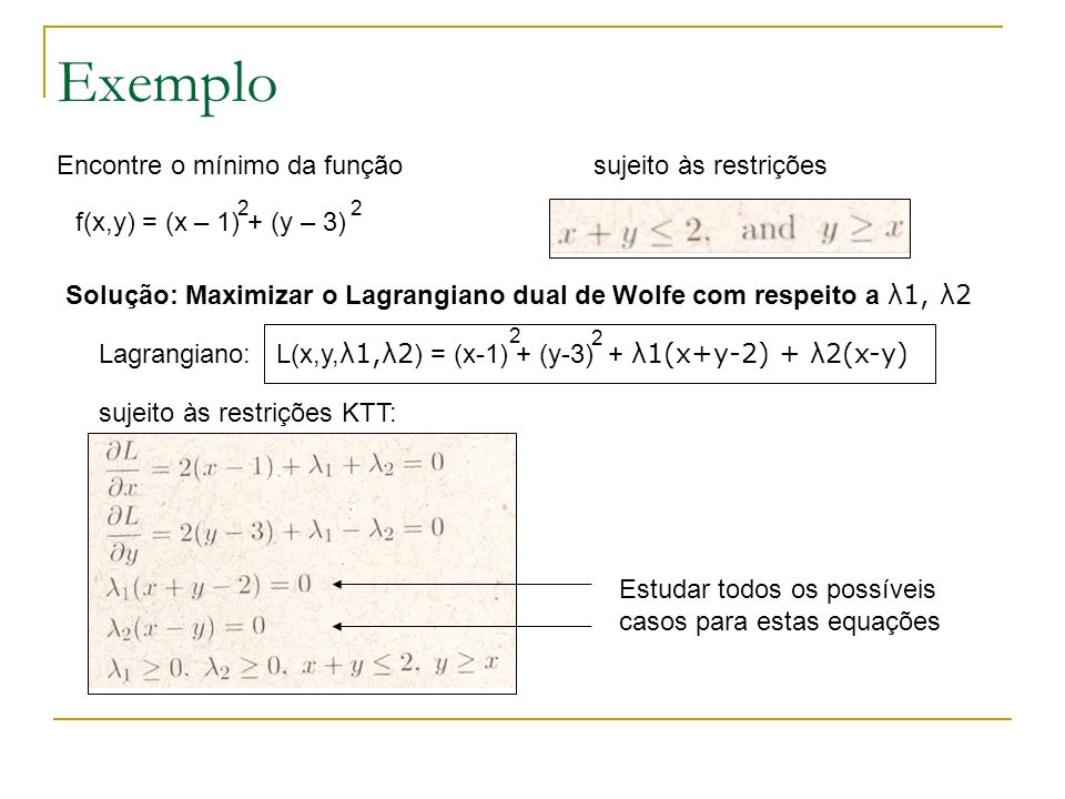 Exemplo Encontre o mínimo da função sujeito às restrições Solução: Maximizar o Lagrangiano dual de Wolfe com respeito a λ1, λ2 f(x,y) = (x – 1) + (y –