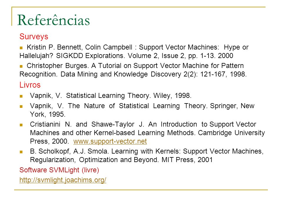Referências Surveys Kristin P. Bennett, Colin Campbell : Support Vector Machines: Hype or Hallelujah? SIGKDD Explorations. Volume 2, Issue 2, pp. 1-13