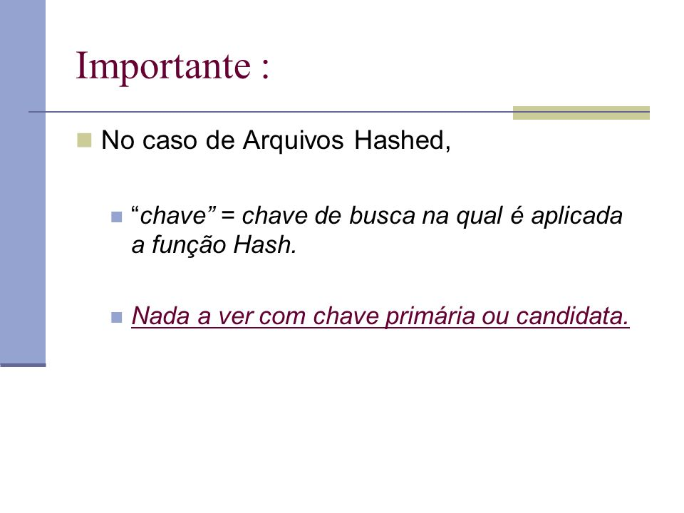 Importante : No caso de Arquivos Hashed, chave = chave de busca na qual é aplicada a função Hash.