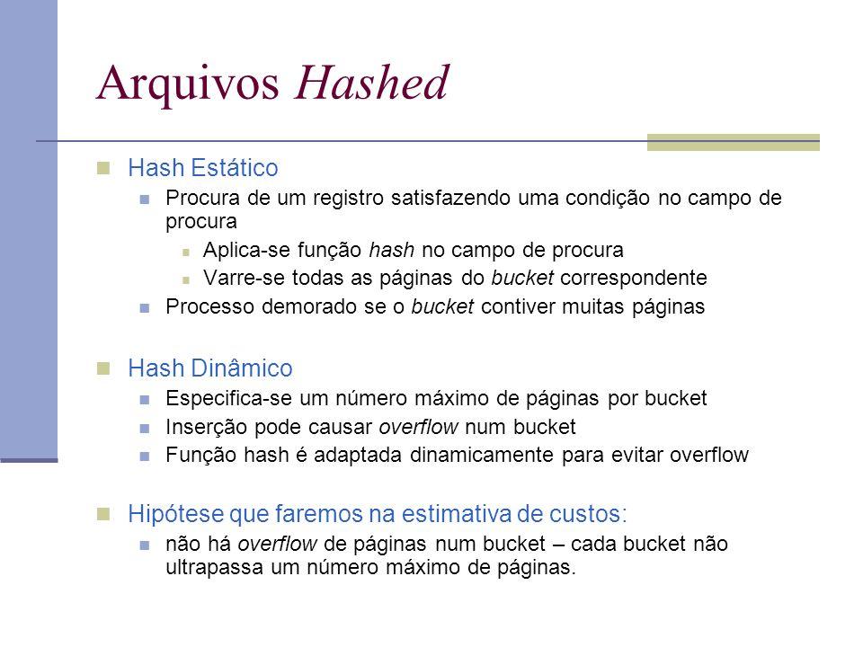 Arquivos Hashed Hash Estático Procura de um registro satisfazendo uma condição no campo de procura Aplica-se função hash no campo de procura Varre-se todas as páginas do bucket correspondente Processo demorado se o bucket contiver muitas páginas Hash Dinâmico Especifica-se um número máximo de páginas por bucket Inserção pode causar overflow num bucket Função hash é adaptada dinamicamente para evitar overflow Hipótese que faremos na estimativa de custos: não há overflow de páginas num bucket – cada bucket não ultrapassa um número máximo de páginas.