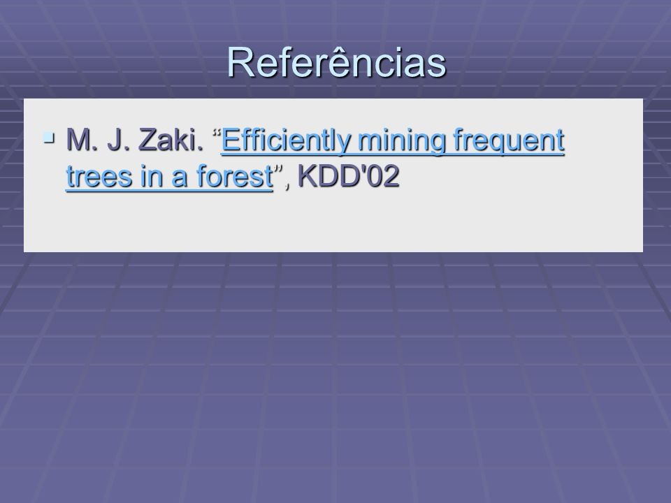 Referências M. J. Zaki. Efficiently mining frequent trees in a forest, KDD'02 M. J. Zaki. Efficiently mining frequent trees in a forest, KDD'02Efficie