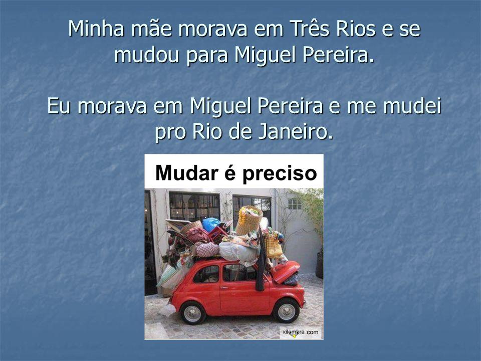 Minha mãe morava em Três Rios e se mudou para Miguel Pereira. Eu morava em Miguel Pereira e me mudei pro Rio de Janeiro.