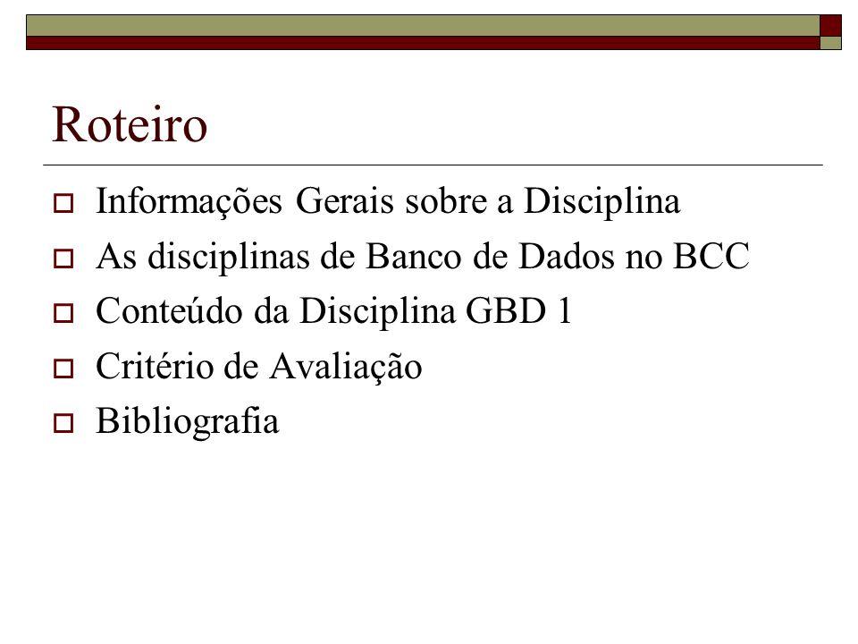 Roteiro Informações Gerais sobre a Disciplina As disciplinas de Banco de Dados no BCC Conteúdo da Disciplina GBD 1 Critério de Avaliação Bibliografia