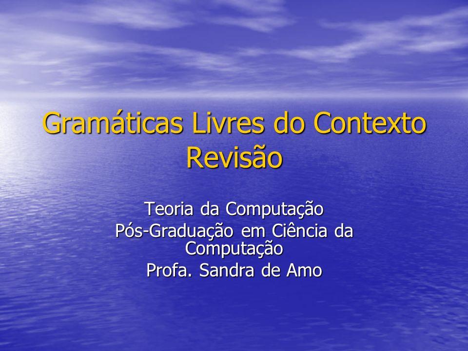 Gramáticas Livres do Contexto Revisão Teoria da Computação Pós-Graduação em Ciência da Computação Profa. Sandra de Amo