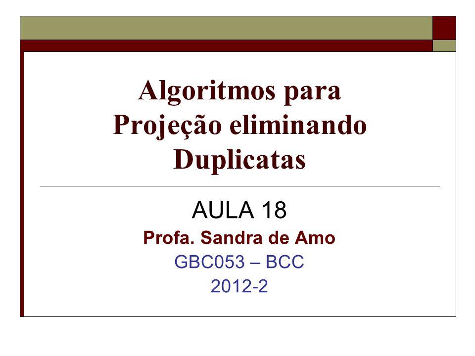 Algoritmos para Projeção eliminando Duplicatas AULA 18 Profa. Sandra de Amo GBC053 – BCC 2012-2