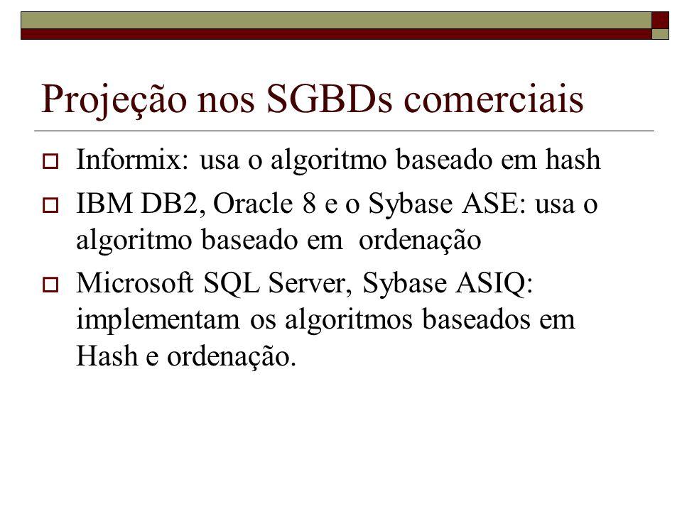 Projeção nos SGBDs comerciais Informix: usa o algoritmo baseado em hash IBM DB2, Oracle 8 e o Sybase ASE: usa o algoritmo baseado em ordenação Microso