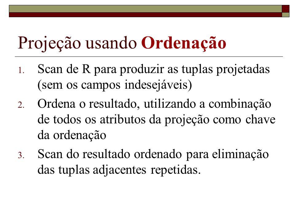 Projeção usando Ordenação 1. Scan de R para produzir as tuplas projetadas (sem os campos indesejáveis) 2. Ordena o resultado, utilizando a combinação