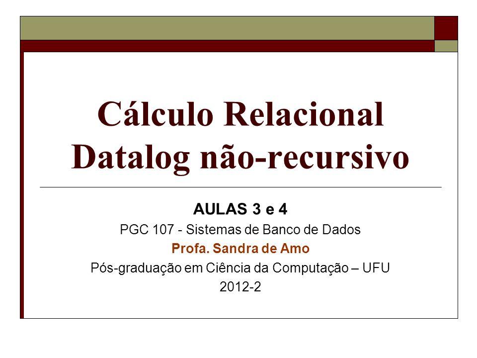 Cálculo Relacional Datalog não-recursivo AULAS 3 e 4 PGC 107 - Sistemas de Banco de Dados Profa. Sandra de Amo Pós-graduação em Ciência da Computação