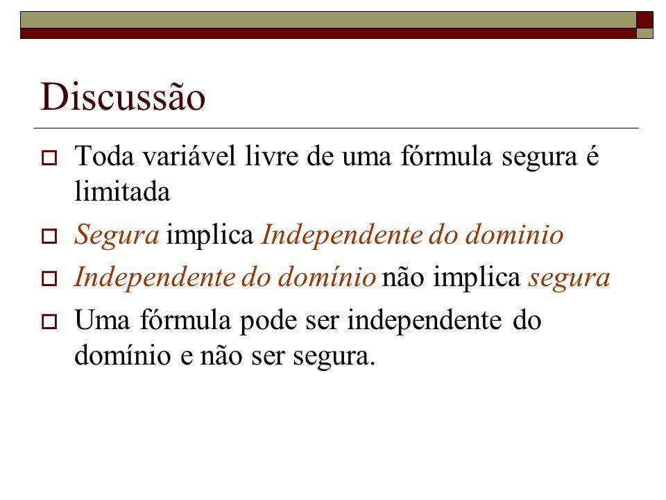 Discussão Toda variável livre de uma fórmula segura é limitada Segura implica Independente do dominio Independente do domínio não implica segura Uma f