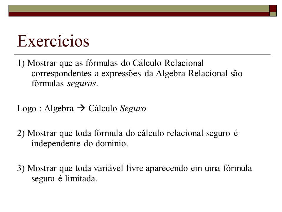 Exercícios 1) Mostrar que as fórmulas do Cálculo Relacional correspondentes a expressões da Algebra Relacional são fórmulas seguras. Logo : Algebra Cá