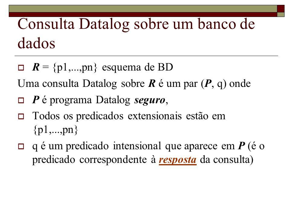 Consulta Datalog sobre um banco de dados R = {p1,...,pn} esquema de BD Uma consulta Datalog sobre R é um par (P, q) onde P é programa Datalog seguro,