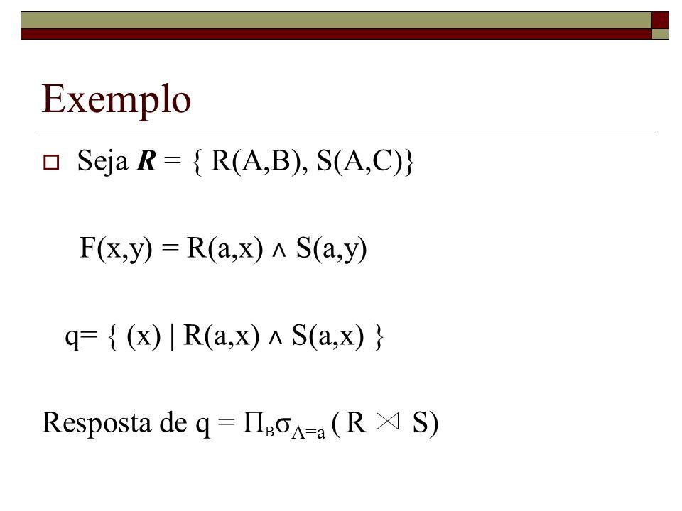 Exemplo Seja R = { R(A,B), S(A,C)} F(x,y) = R(a,x) ˄ S(a,y) q= { (x) | R(a,x) ˄ S(a,x) } Resposta de q = Π B σ A=a ( R S)