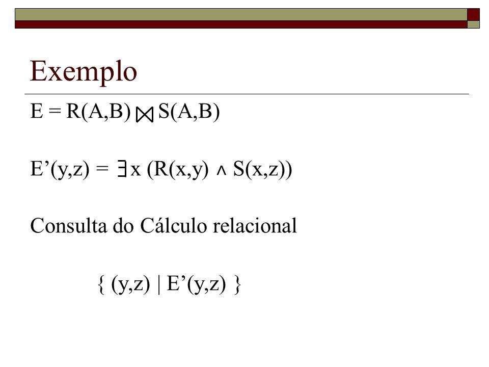 Exemplo E = R(A,B) S(A,B) E(y,z) = x (R(x,y) ˄ S(x,z)) Consulta do Cálculo relacional { (y,z) | E(y,z) }